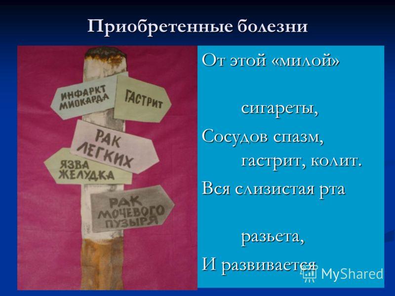 Приобретенные болезни От этой «милой» сигареты, Сосудов спазм, гастрит, колит. Вся слизистая рта разьета, И развивается бронхит.