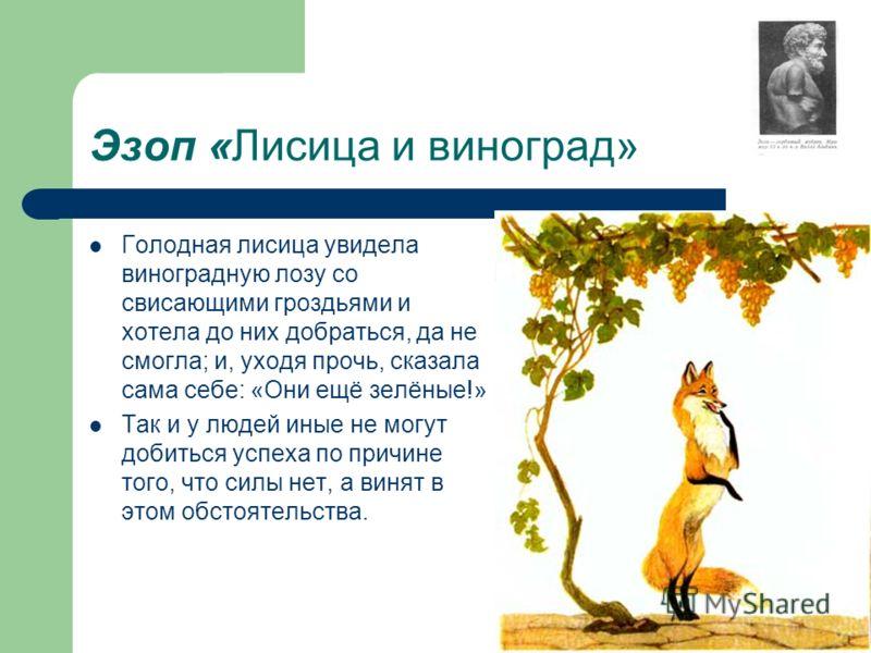 Эзоп «Лисица и виноград» Голодная лисица увидела виноградную лозу со свисающими гроздьями и хотела до них добраться, да не смогла; и, уходя прочь, сказала сама себе: «Они ещё зелёные!» Так и у людей иные не могут добиться успеха по причине того, что