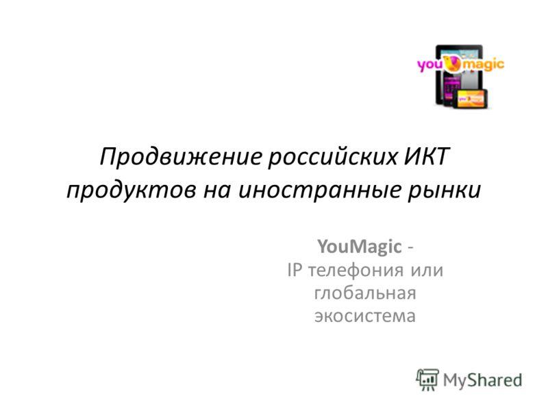 Продвижение российских ИКТ продуктов на иностранные рынки YouMagic - IP телефония или глобальная экосистема