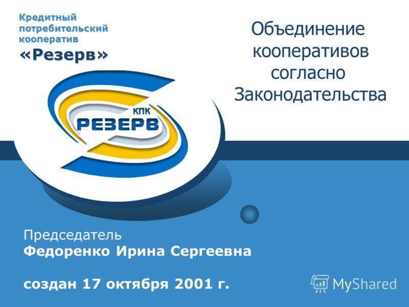 Кредитный потребительский кооператив «Резерв» Председатель Федоренко Ирина Сергеевна создан 17 октября 2001 г. Объединение кооперативов согласно Законодательства
