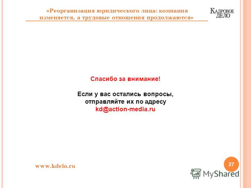 27 Спасибо за внимание! Если у вас остались вопросы, отправляйте их по адресу kd@action-media.ru www.kdelo.ru «Реорганизация юридического лица: компания изменяется, а трудовые отношения продолжаются»