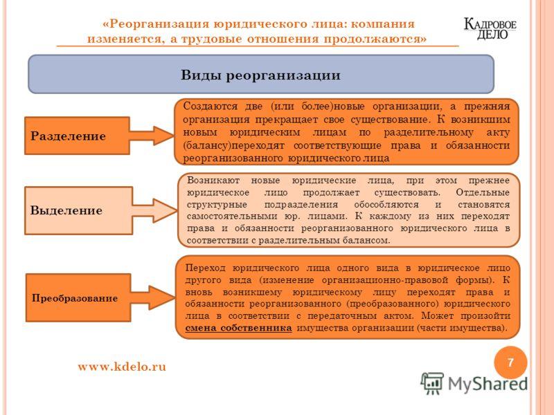 7 www.kdelo.ru «Реорганизация юридического лица: компания изменяется, а трудовые отношения продолжаются» Виды реорганизации Разделение Создаются две (или более)новые организации, а прежняя организация прекращает свое существование. К возникшим новым