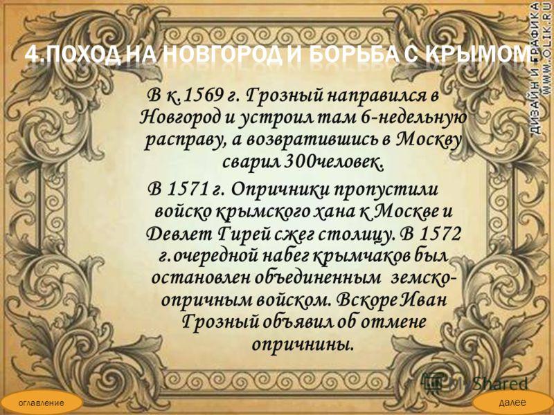 В к.1569 г. Грозный направился в Новгород и устроил там 6-недельную расправу, а возвратившись в Москву сварил 300человек. В 1571 г. Опричники пропустили войско крымского хана к Москве и Девлет Гирей сжег столицу. В 1572 г.очередной набег крымчаков бы