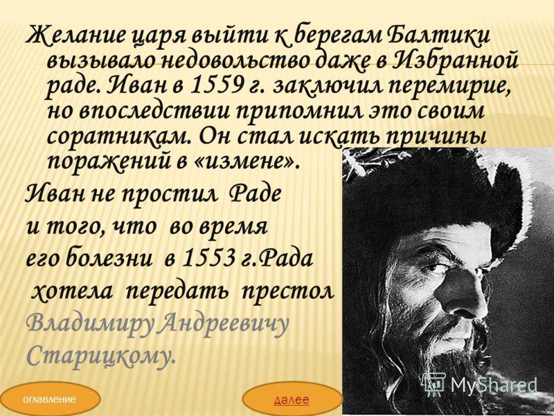 Желание царя выйти к берегам Балтики вызывало недовольство даже в Избранной раде. Иван в 1559 г. заключил перемирие, но впоследствии припомнил это своим соратникам. Он стал искать причины поражений в «измене». Иван не простил Раде и того, что во врем