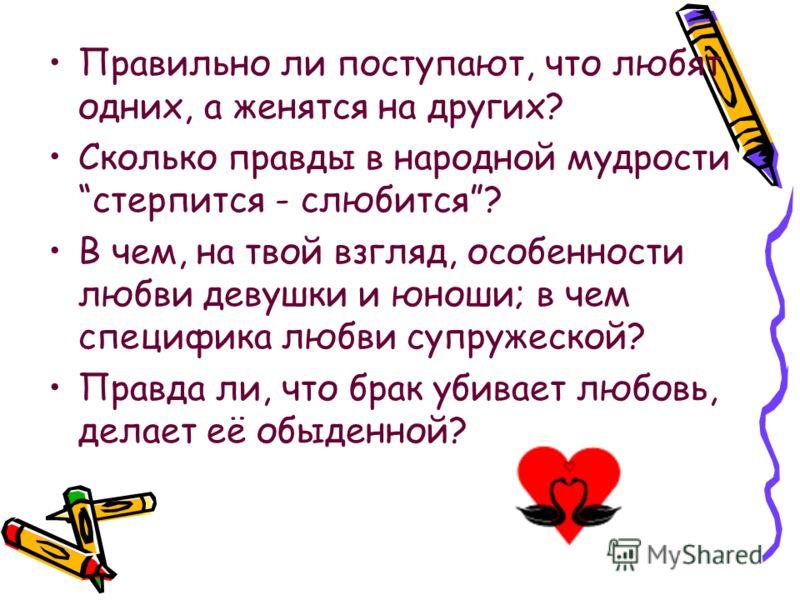 Правильно ли поступают, что любят одних, а женятся на других? Сколько правды в народной мудрости стерпится - слюбится? В чем, на твой взгляд, особенности любви девушки и юноши; в чем специфика любви супружеской? Правда ли, что брак убивает любовь, де