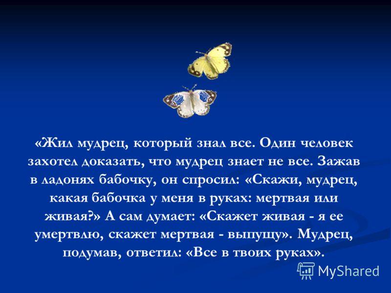 «Жил мудрец, который знал все. Один человек захотел доказать, что мудрец знает не все. Зажав в ладонях бабочку, он спросил: «Скажи, мудрец, какая бабочка у меня в руках: мертвая или живая?» А сам думает: «Скажет живая - я ее умертвлю, скажет мертвая