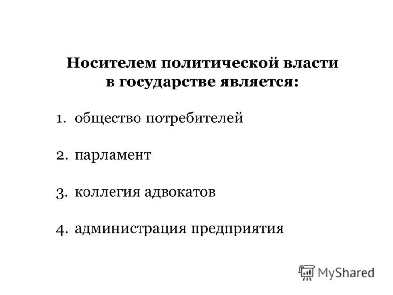 Носителем политической власти в государстве является: 1. общество потребителей 2. парламент 3. коллегия адвокатов 4. администрация предприятия