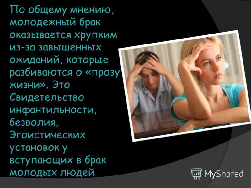 По общему мнению, молодежный брак оказывается хрупким из-за завышенных ожиданий, которые разбиваются о «прозу жизни». Это Свидетельство инфантильности, безволия, Эгоистических установок у вступающих в брак молодых людей