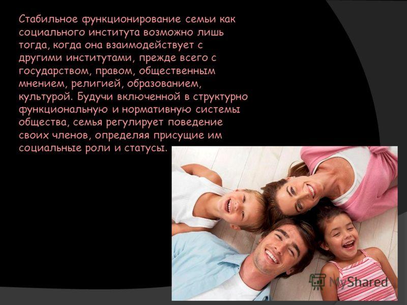 Стабильное функционирование семьи как социального института возможно лишь тогда, когда она взаимодействует с другими институтами, прежде всего с государством, правом, общественным мнением, религией, образованием, культурой. Будучи включенной в структ