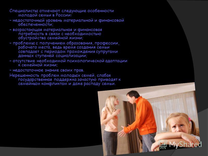 Специалисты отмечают следующие особенности молодой семьи в России: – недостаточный уровень материальной и финансовой обеспеченности; – возрастающая материальная и финансовая потребность в связи с необходимостью обустройства семейной жизни; – проблемы