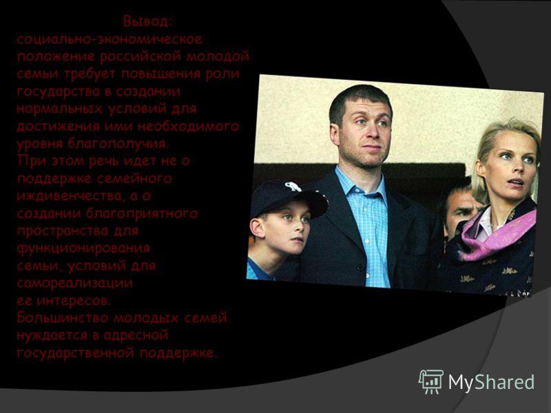 Вывод: социально-экономическое положение российской молодой семьи требует повышения роли государства в создании нормальных условий для достижения ими необходимого уровня благополучия. При этом речь идет не о поддержке семейного иждивенчества, а о соз