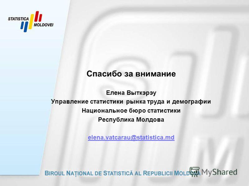 Спасибо за внимание Елена Выткэрэу Управление статистики рынка труда и демографии Национальное бюро статистики Республика Молдова elena.vatcarau@statistica.md