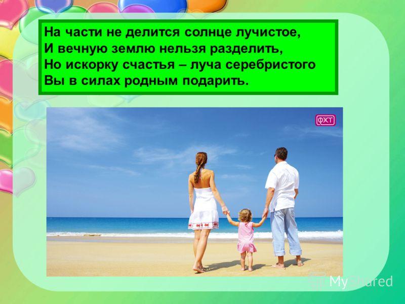 На части не делится солнце лучистое, И вечную землю нельзя разделить, Но искорку счастья – луча серебристого Вы в силах родным подарить.