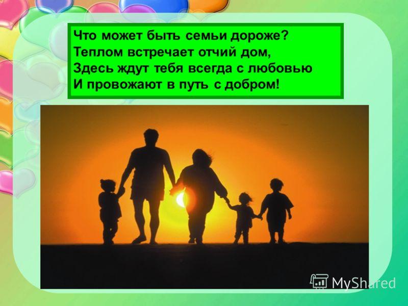 Что может быть семьи дороже? Теплом встречает отчий дом, Здесь ждут тебя всегда с любовью И провожают в путь с добром!