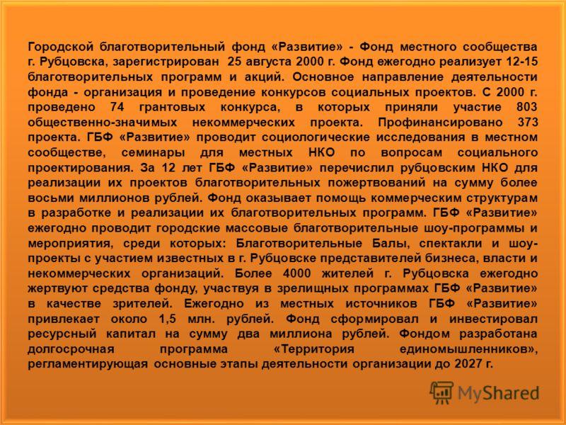 Городской благотворительный фонд «Развитие» - Фонд местного сообщества г. Рубцовска, зарегистрирован 25 августа 2000 г. Фонд ежегодно реализует 12-15 благотворительных программ и акций. Основное направление деятельности фонда - организация и проведен