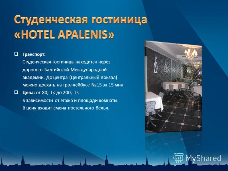 Транспорт: Студенческая гостиница находится через дорогу от Балтийской Международной академии. До центра (Центральный вокзал) можно доехать на троллейбусе 15 за 15 мин. Цена: от 80,- Ls до 200,- Ls в зависимости от этажа и площади комнаты. В цену вхо