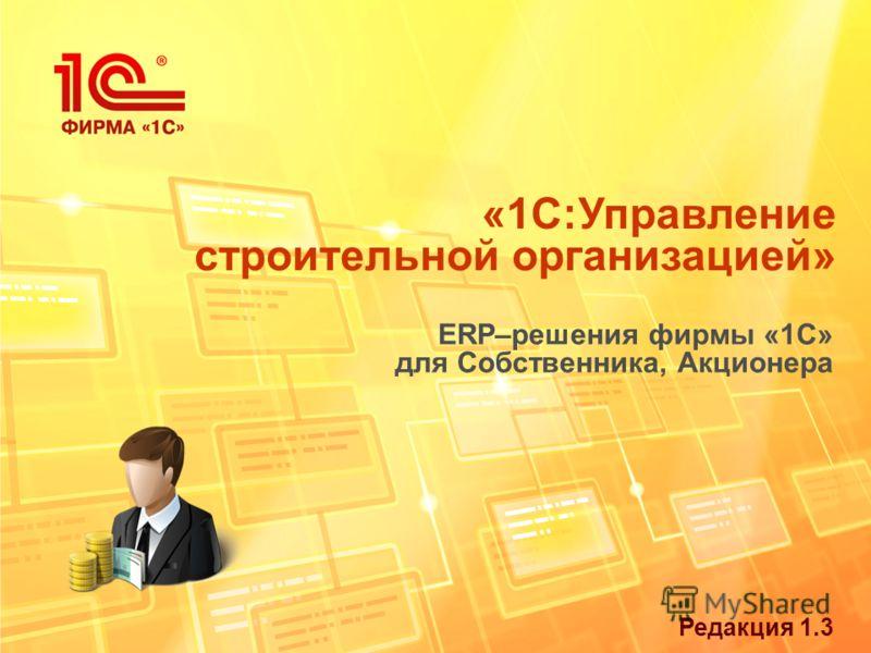 Редакция 1.3 «1С:Управление строительной организацией» ERP–решения фирмы «1С» для Собственника, Акционера
