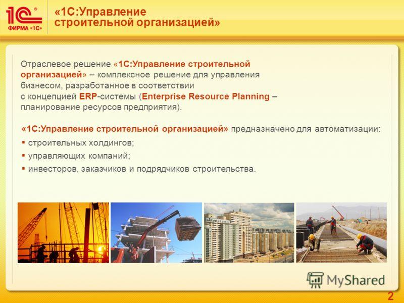 2 Отраслевое решение «1С:Управление строительной организацией» – комплексное решение для управления бизнесом, разработанное в соответствии с концепцией ERP-системы (Enterprise Resource Planning – планирование ресурсов предприятия). «1С:Управление стр