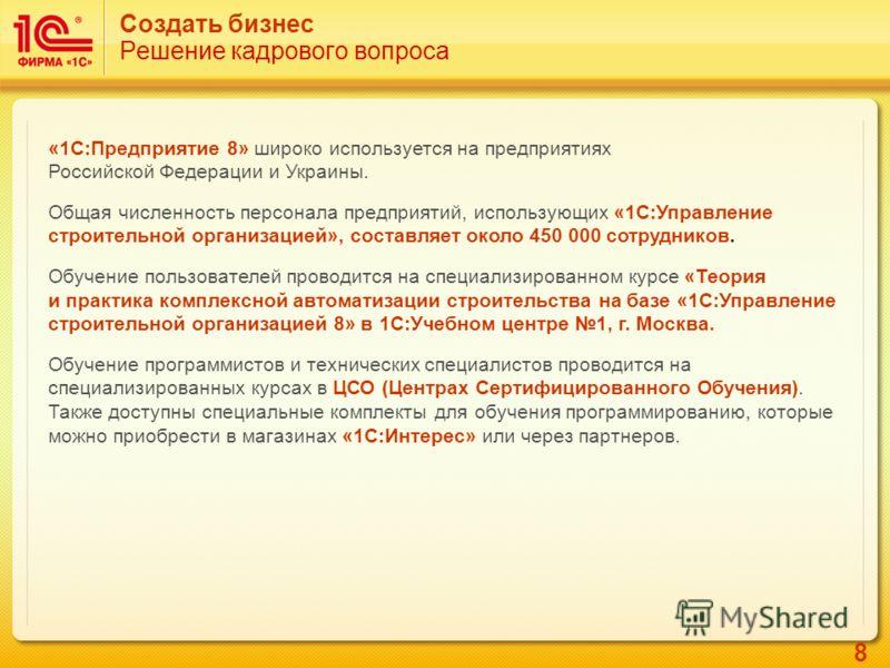 8 Создать бизнес Решение кадрового вопроса «1С:Предприятие 8» широко используется на предприятиях Российской Федерации и Украины. Общая численность персонала предприятий, использующих «1С:Управление строительной организацией», составляет около 450 00
