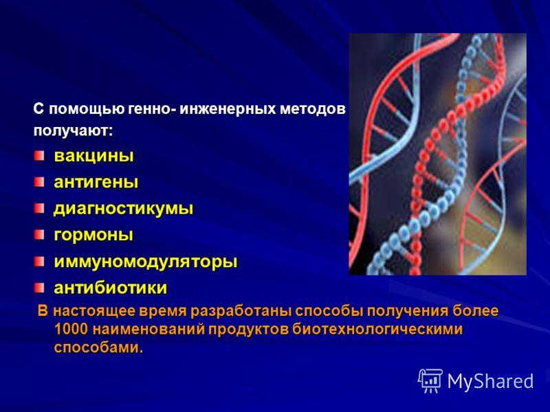 С помощью генно- инженерных методов получают:вакциныантигеныдиагностикумыгормоныиммуномодуляторыантибиотики В настоящее время разработаны способы получения более 1000 наименований продуктов биотехнологическими способами. В настоящее время разработаны
