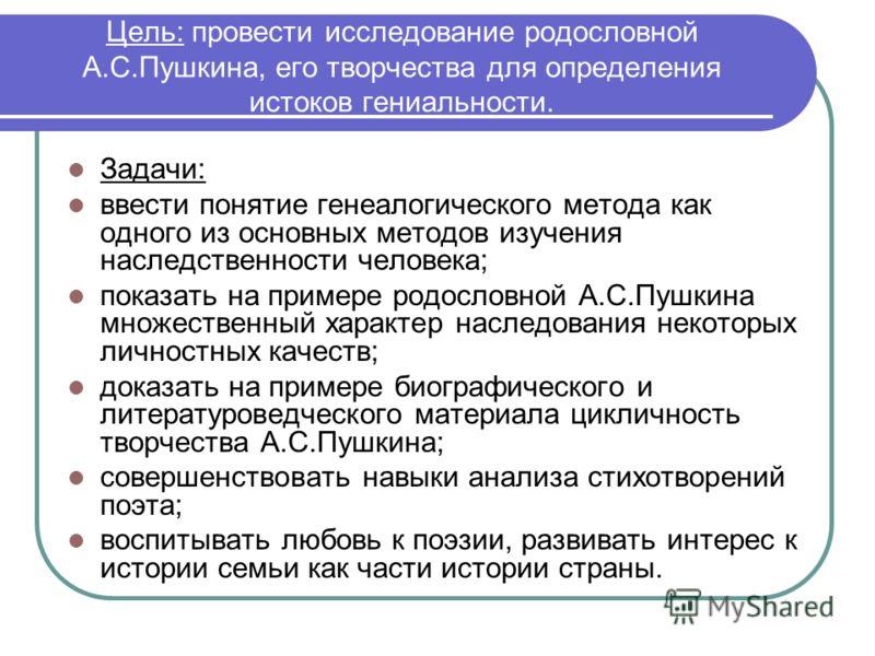 Цель: провести исследование родословной А.С.Пушкина, его творчества для определения истоков гениальности. Задачи: ввести понятие генеалогического метода как одного из основных методов изучения наследственности человека; показать на примере родословно