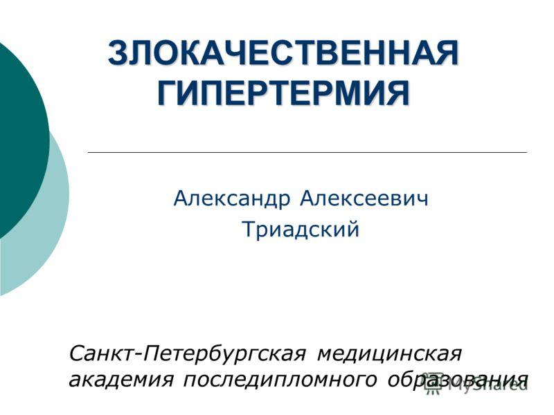 ЗЛОКАЧЕСТВЕННАЯ ГИПЕРТЕРМИЯ Александр Алексеевич Триадский Санкт-Петербургская медицинская академия последипломного образования