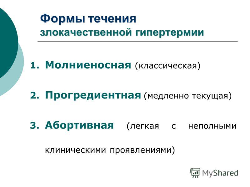 Формы течения злокачественной гипертермии 1. Молниеносная (классическая) 2. Прогредиентная (медленно текущая) 3. Абортивная (легкая с неполными клиническими проявлениями)