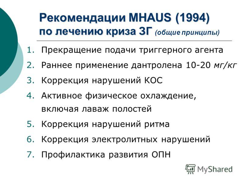 Рекомендации MHAUS (1994) по лечению криза ЗГ Рекомендации MHAUS (1994) по лечению криза ЗГ (общие принципы) 1.Прекращение подачи триггерного агента 2.Раннее применение дантролена 10-20 мг/кг 3.Коррекция нарушений КОС 4.Активное физическое охлаждение
