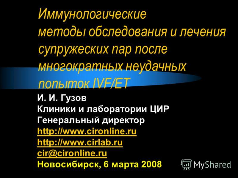 Иммунологические методы обследования и лечения супружеских пар после многократных неудачных попыток IVF/ET И. И. Гузов Клиники и лаборатории ЦИР Генеральный директор http://www.cironline.ru http://www.cirlab.ru cir@cironline.ru Новосибирск, 6 марта 2