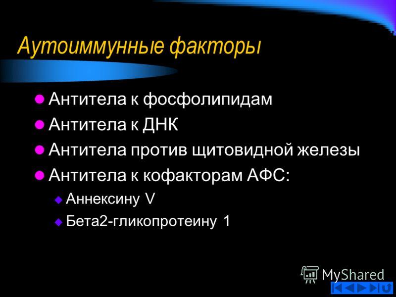 Аутоиммунные факторы Антитела к фосфолипидам Антитела к ДНК Антитела против щитовидной железы Антитела к кофакторам АФС: Аннексину V Бета2-гликопротеину 1