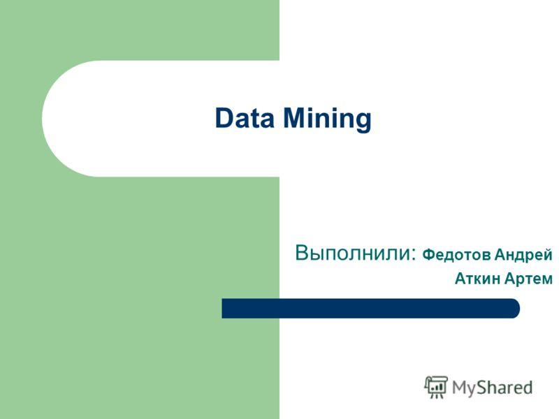 Data Mining Выполнили: Федотов Андрей Аткин Артем