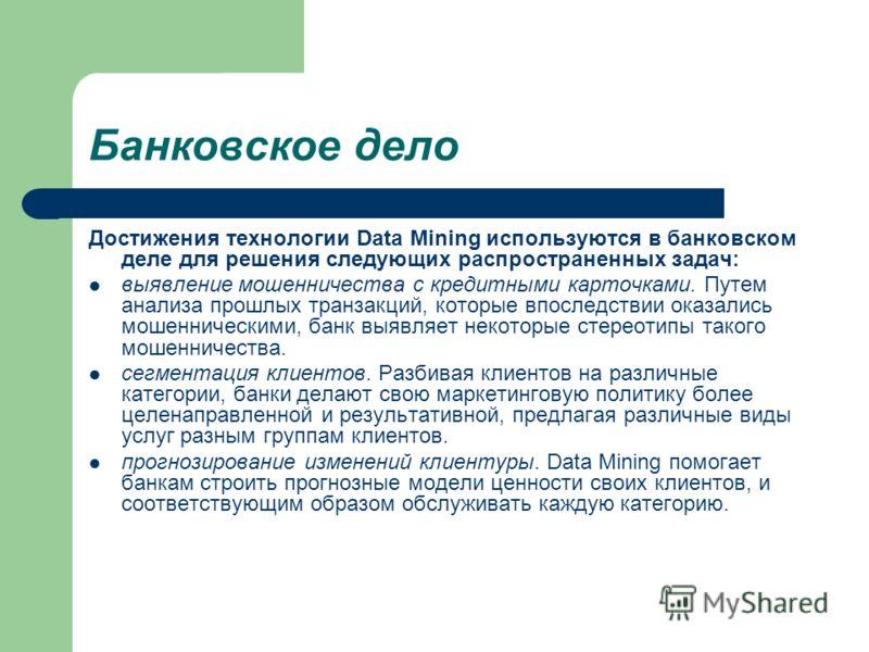 Банковское дело Достижения технологии Data Mining используются в банковском деле для решения следующих распространенных задач: выявление мошенничества с кредитными карточками. Путем анализа прошлых транзакций, которые впоследствии оказались мошенниче