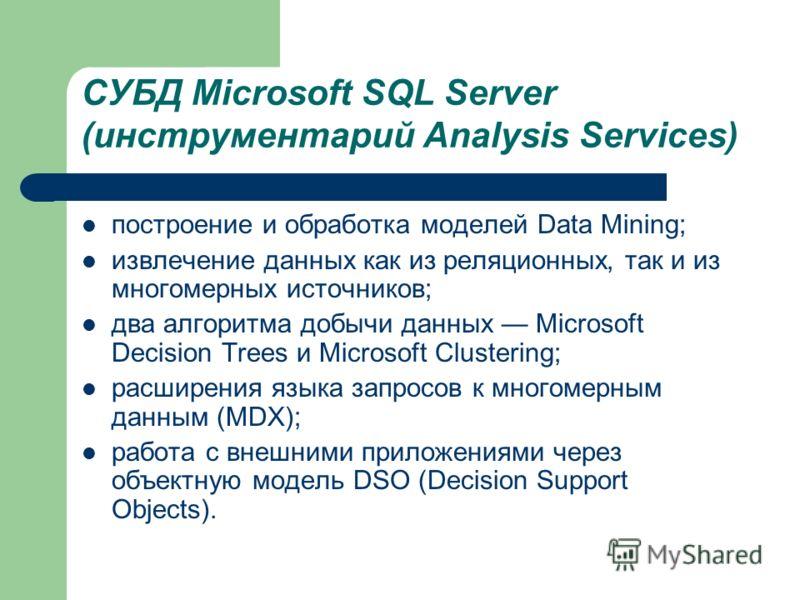 СУБД Microsoft SQL Server (инструментарий Analysis Services) построение и обработка моделей Data Mining; извлечение данных как из реляционных, так и из многомерных источников; два алгоритма добычи данных Microsoft Decision Trees и Microsoft Clusterin