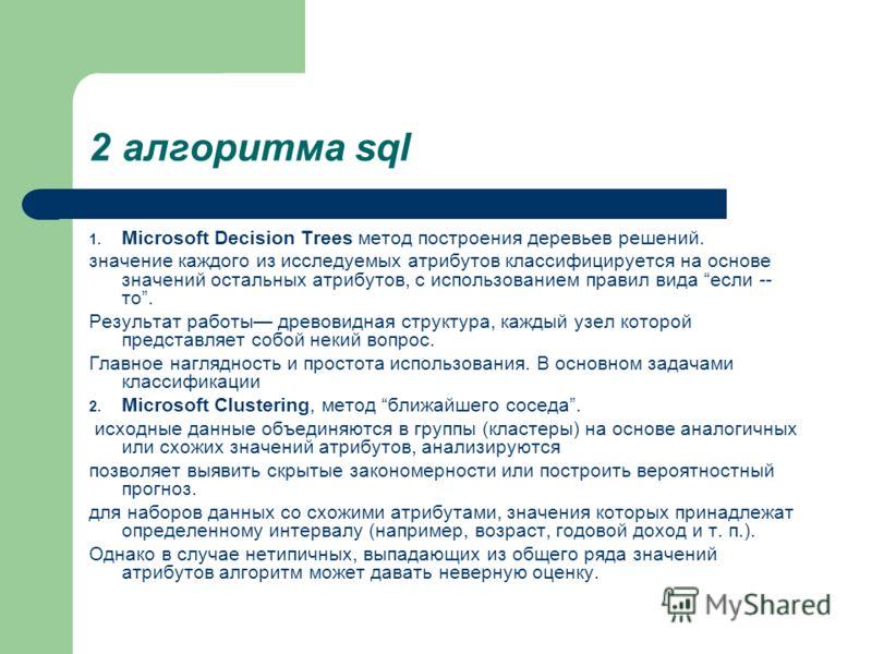 2 алгоритма sql 1. Microsoft Decision Trees метод построения деревьев решений. значение каждого из исследуемых атрибутов классифицируется на основе значений остальных атрибутов, с использованием правил вида если -- то. Результат работы древовидная ст