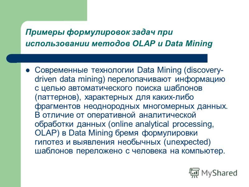 Примеры формулировок задач при использовании методов OLAP и Data Mining Современные технологии Data Mining (discovery- driven data mining) перелопачивают информацию с целью автоматического поиска шаблонов (паттернов), характерных для каких-либо фрагм