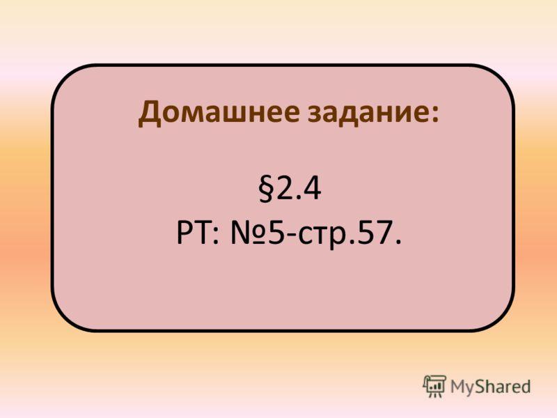 Домашнее задание: §2.4 РТ: 5-стр.57.