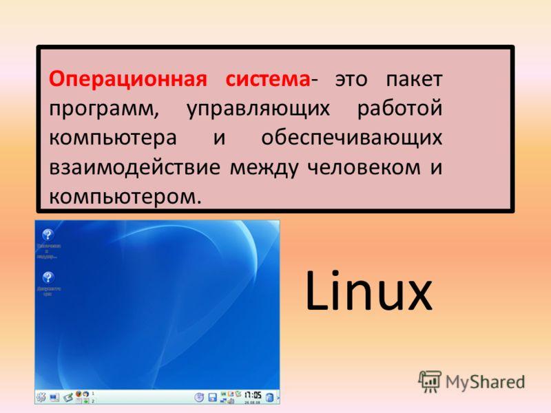Операционная система- это пакет программ, управляющих работой компьютера и обеспечивающих взаимодействие между человеком и компьютером. Linux