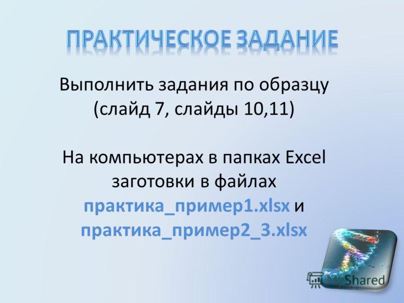 Выполнить задания по образцу (слайд 7, слайды 10,11) На компьютерах в папках Excel заготовки в файлах практика_пример1.xlsx и практика_пример2_3.xlsx