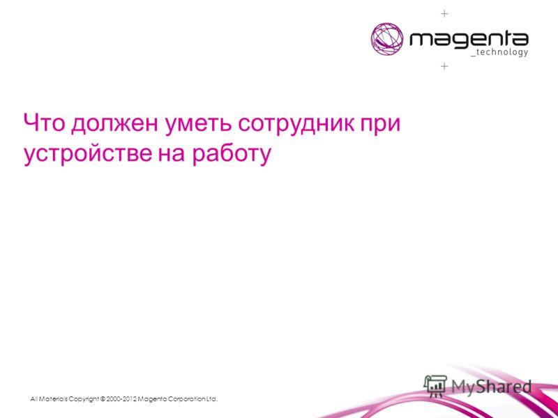 All Materials Copyright © 2000-2012 Magenta Corporation Ltd. Что должен уметь сотрудник при устройстве на работу