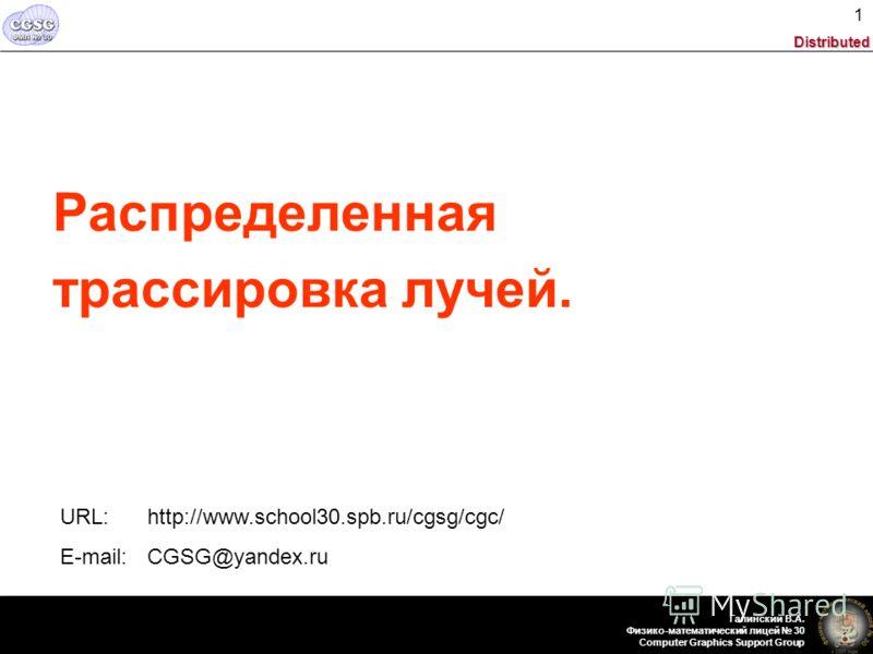 Distributed Галинский В.А. Физико-математический лицей 30 Computer Graphics Support Group 1 Распределенная трассировка лучей. URL: http://www.school30.spb.ru/cgsg/cgc/ E-mail: CGSG@yandex.ru
