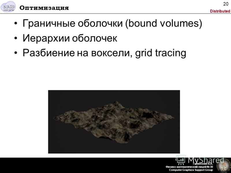 Distributed Галинский В.А. Физико-математический лицей 30 Computer Graphics Support Group 20 Оптимизация Граничные оболочки (bound volumes) Иерархии оболочек Разбиение на воксели, grid tracing