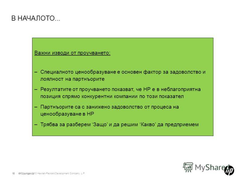 © Copyright 2010 Hewlett-Packard Development Company, L.P. 16 В НАЧАЛОТО... 16HP Confidential Важни изводи от проучването: –Специалното ценообразуване е основен фактор за задоволство и лоялност на партнъорите –Резултатите от проучването показват, че
