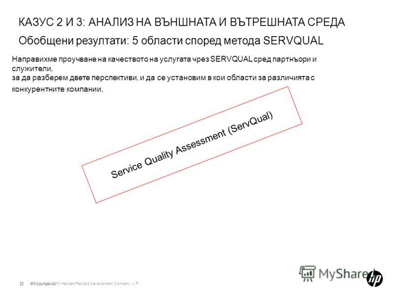 © Copyright 2010 Hewlett-Packard Development Company, L.P. 20 КАЗУС 2 И 3: АНАЛИЗ НА ВЪНШНАТА И ВЪТРЕШНАТА СРЕДА Обобщени резултати: 5 области според метода SERVQUAL 20HP Confidential Направихме проучване на качеството на услугата чрез SERVQUAL сред