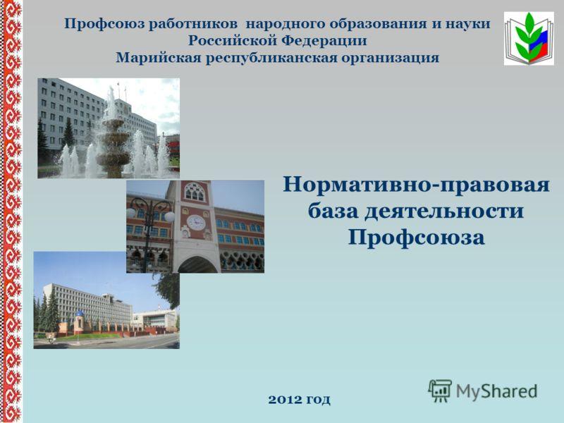 Профсоюз работников народного образования и науки Российской Федерации Марийская республиканская организация Нормативно-правовая база деятельности Профсоюза 2012 год