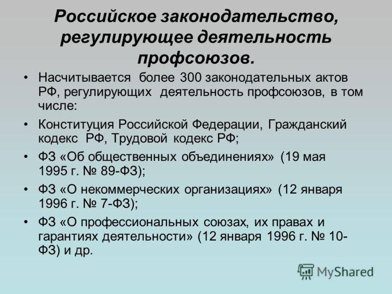 Российское законодательство, регулирующее деятельность профсоюзов. Насчитывается более 300 законодательных актов РФ, регулирующих деятельность профсоюзов, в том числе: Конституция Российской Федерации, Гражданский кодекс РФ, Трудовой кодекс РФ; ФЗ «О