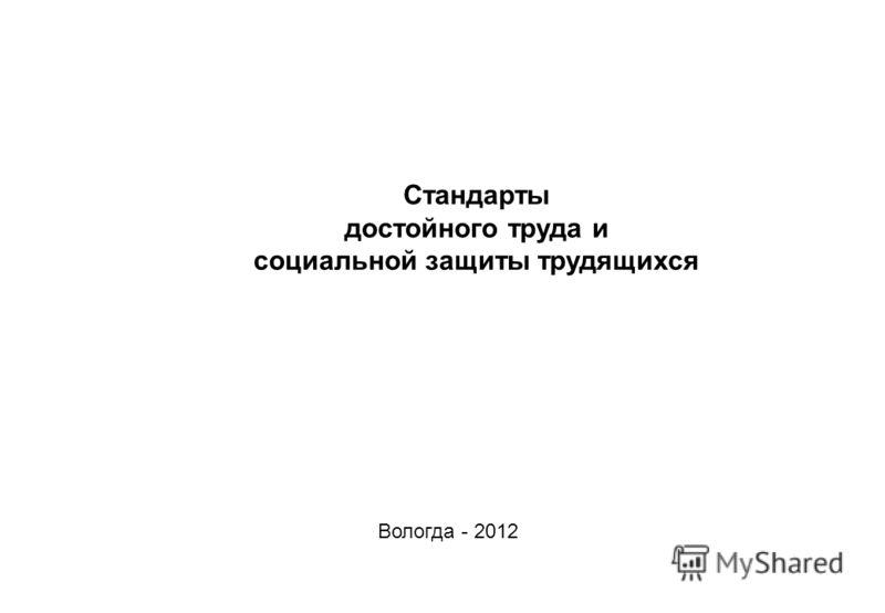 Стандарты достойного труда и социальной защиты трудящихся Вологда - 2012