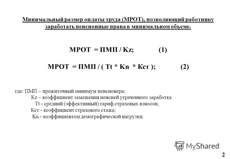 Минимальный размер оплаты труда (МРОТ), позволяющий работнику заработать пенсионные права в минимальном объеме. МРОТ = ПМП / Kz; (1) МРОТ = ПМП / ( Tt * Kn * Кст ); (2) где: ПМП – прожиточный минимум пенсионера; Кz – коэффициент замещения пенсией утр