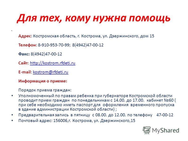 Для тех, кому нужна помощь Адрес: Костромская область, г. Кострома, ул. Дзержинского, дом 15 Телефон: 8-910-953-70-99; 8(4942)47-00-12 Факс: 8(4942)47-00-12 Сайт: http://kostrom.rfdeti.ru E-mail: kostrom@rfdeti.ru Информация о приеме: Порядок приема