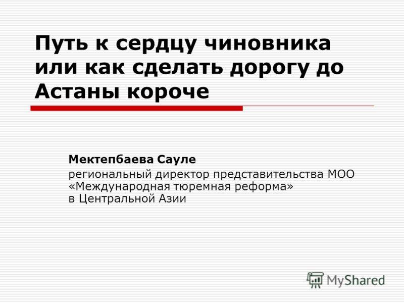 Путь к сердцу чиновника или как сделать дорогу до Астаны короче Мектепбаева Сауле региональный директор представительства МОО «Международная тюремная реформа» в Центральной Азии