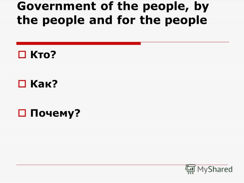 Government of the people, by the people and for the people Кто? Как? Почему?